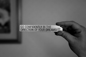 Go confidently in the direction of your dreams. ~ Henry David Thoreau